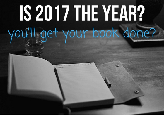 Is 2017 The Year You'll Get Your Book Done?