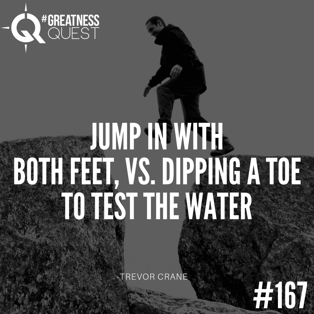 Jump in with both feet, vs. dipping a toe to test the water.