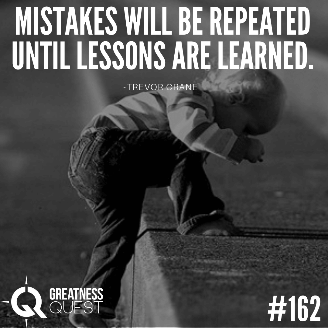 Mistakes will be repeated until lessons are learned.