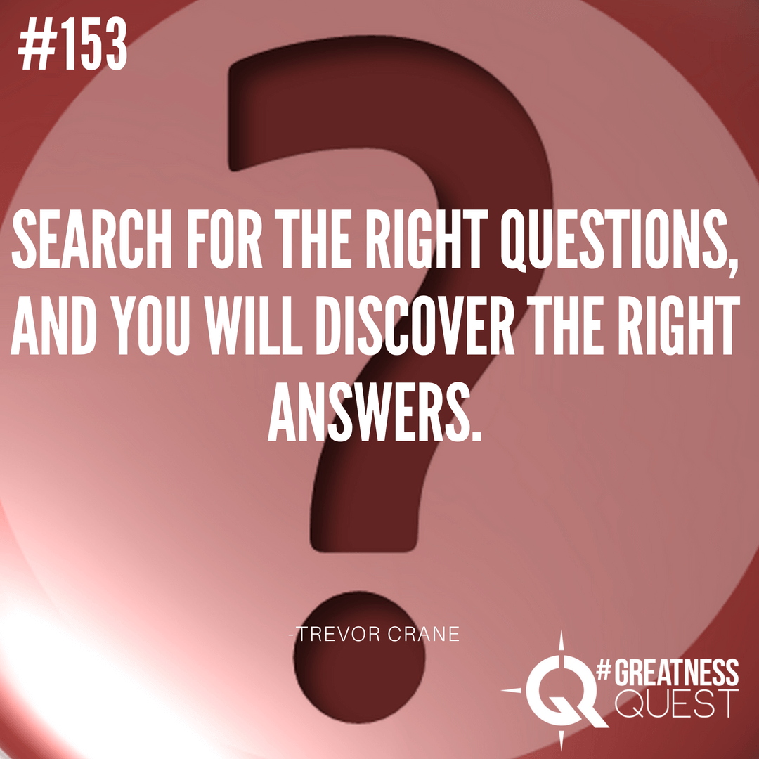 Search for the right QUESTIONS, and you will discover the right ANSWERS.
