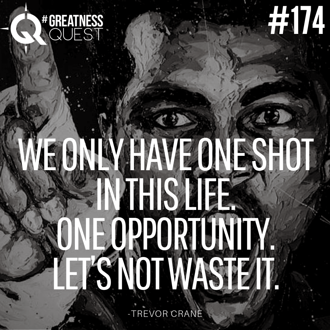 We only have one shot in this life. One opportunity. Let's not waste it.