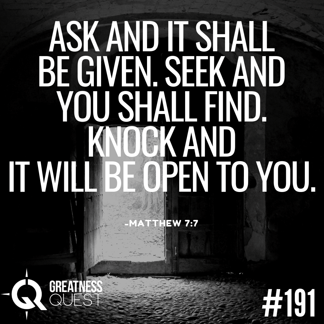 Ask and it shall be given. Seek and you shall find. Knock and it will be open to you.