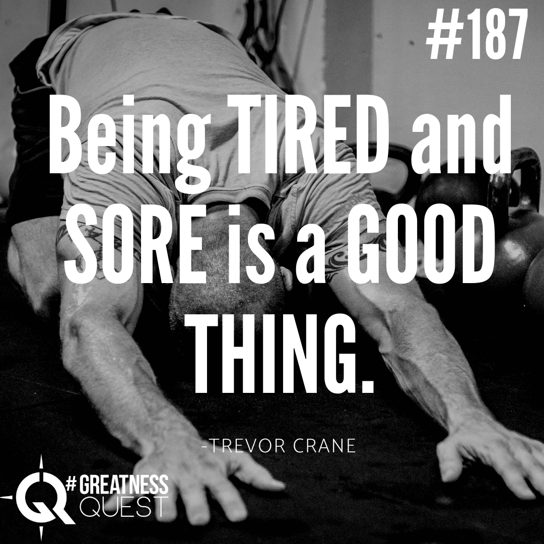 Being tired and sore is a good thing.