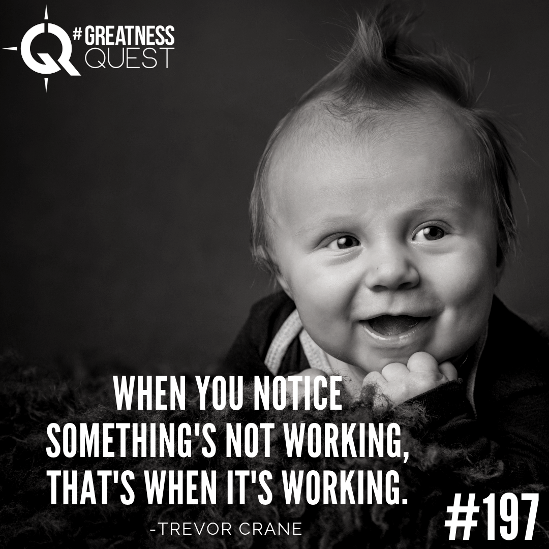 When you notice something is not working, that's when it's working.​