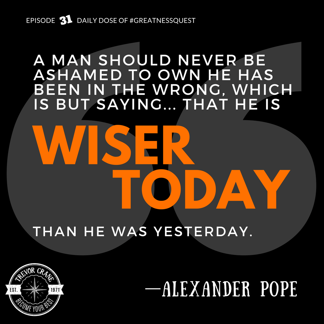 A man should never be ashamed to own he has been in the wrong, which is but saying that he is wiser today than he was yesterday.