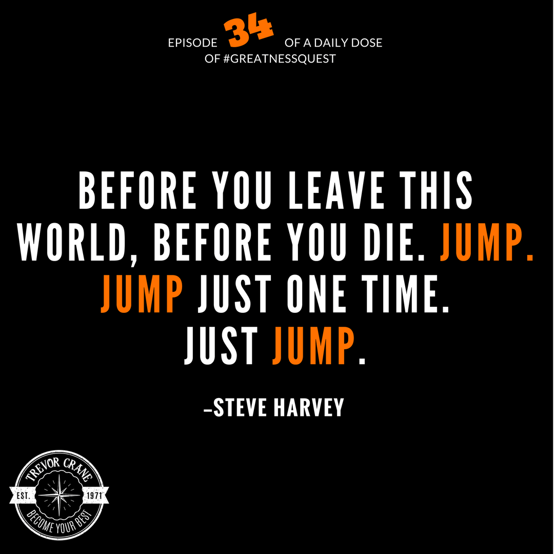 Before you leave this world, before you die, jump. Just jump one time. Just jump.
