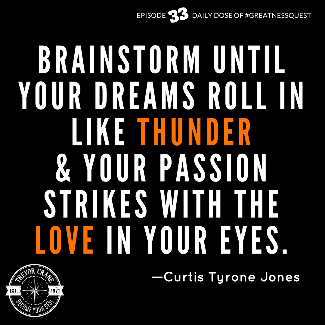 Brainstorm until your dreams roll in like thunder & your passion strikes with the love in your eyes.