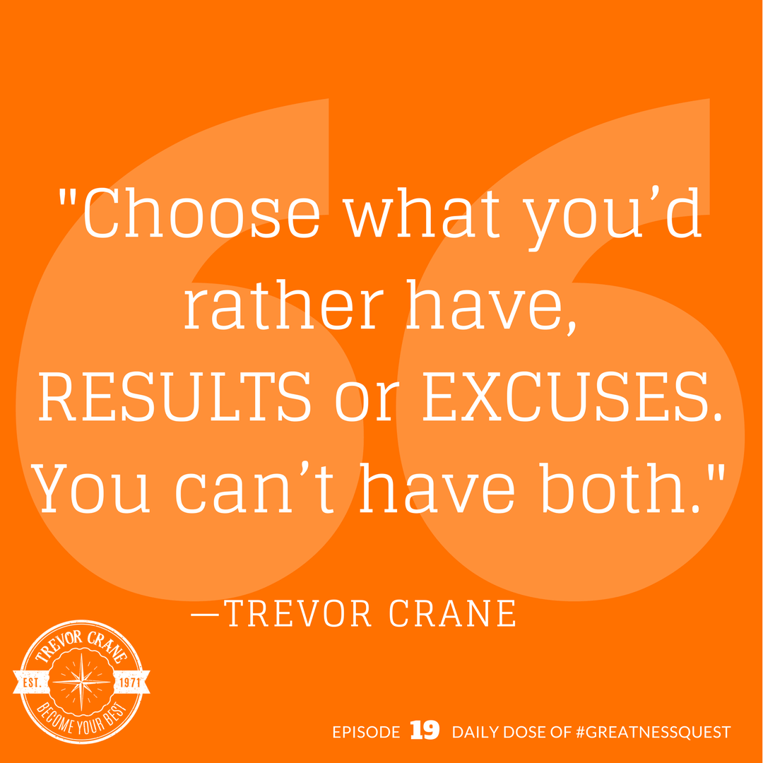 Choose what you'd rather have, results or excuses. You can't have both.