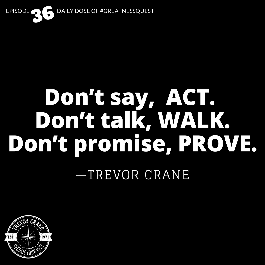 Don't say, act. Don't talk, walk. Don't promise, prove.