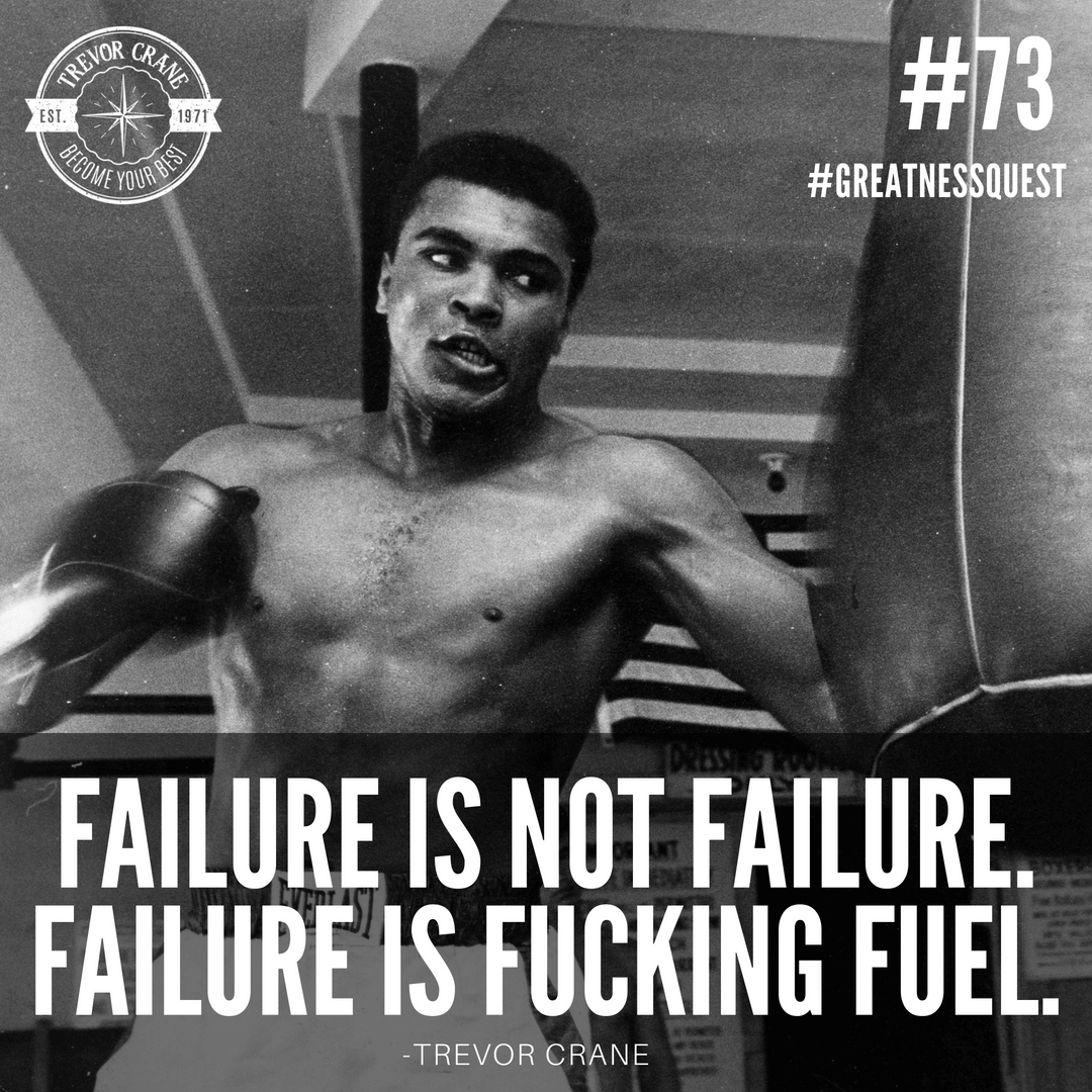 Failure is not failure. Failure is fucking FUEL.
