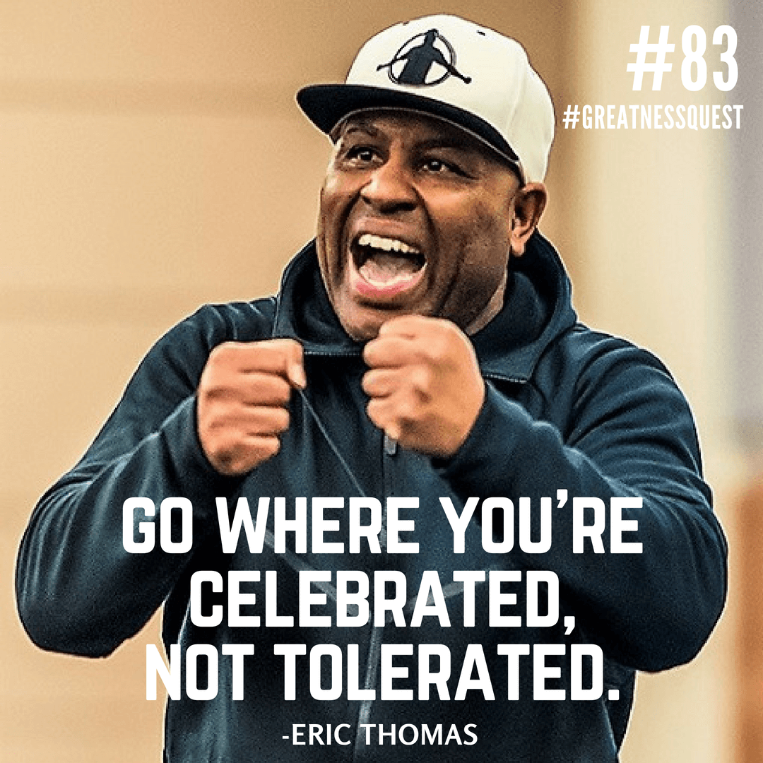 Go where you're celebrated, not tolerated.