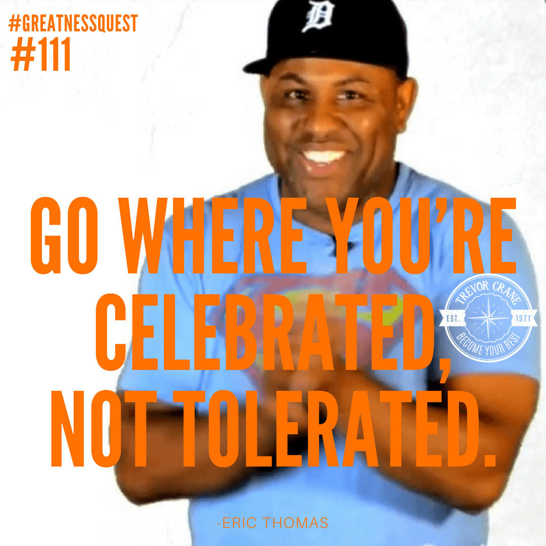 Go where you're celebrated, not tolerated