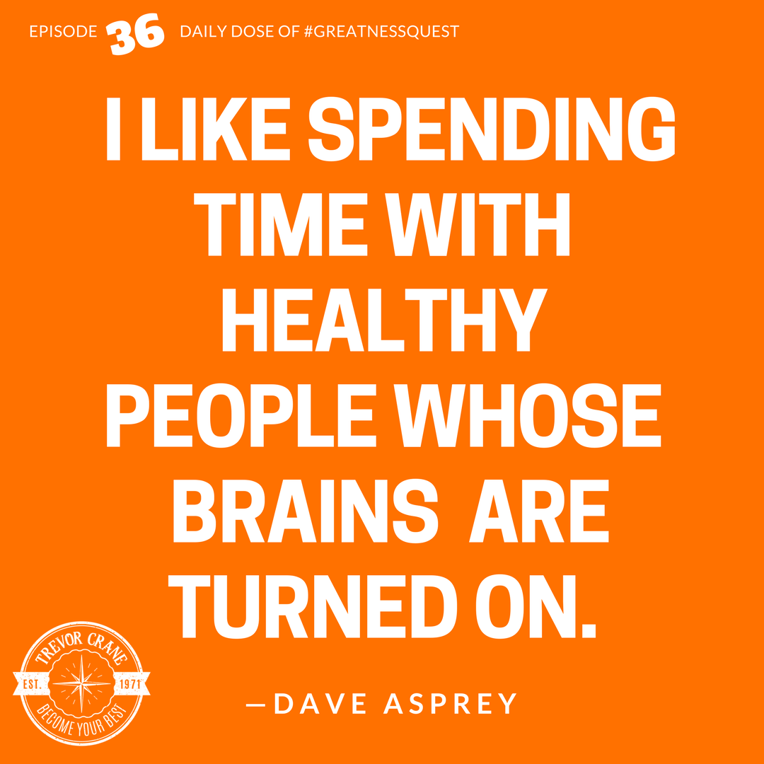 I like spending time with healthy people whose brains are turned on.