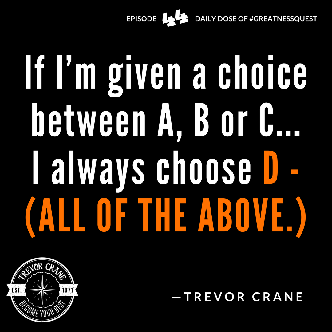 If I'm given a choice between A, B or C... I always choose D - all of the above.