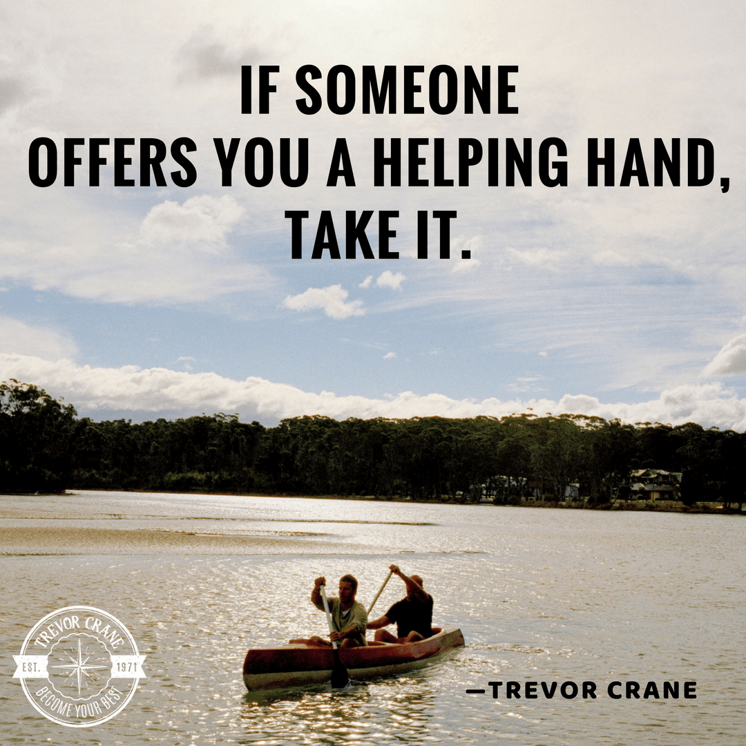 If someone offers you a helping hand, take it.
