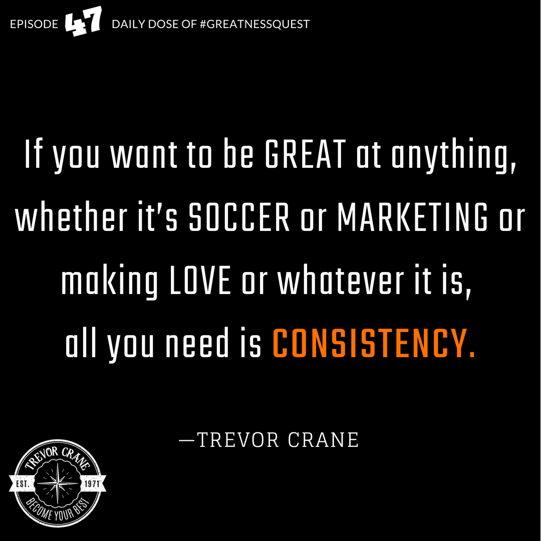 If you want to become great at anything, all you need is CONSISTENCY.