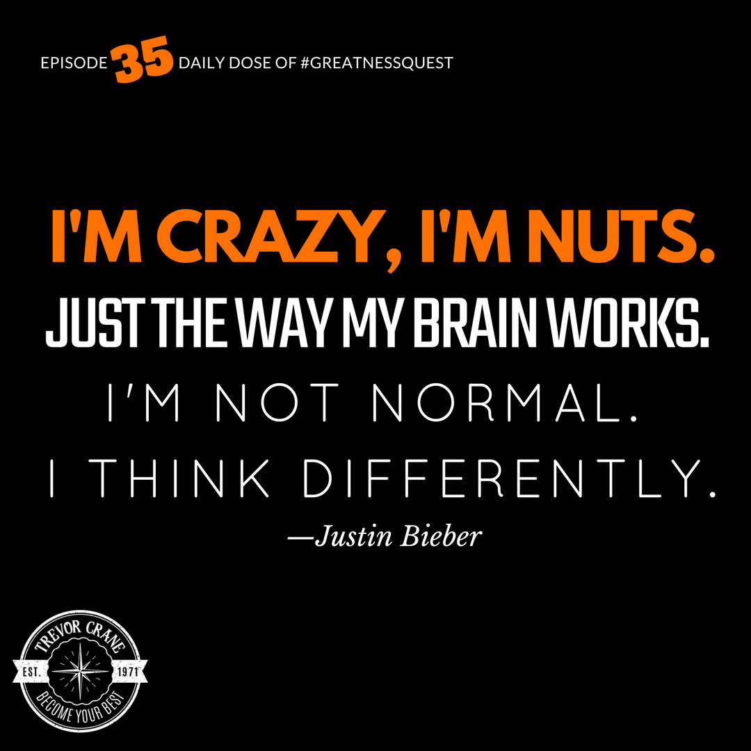 I'm crazy, I'm nuts. Just the way my brain works. I'm not normal. I think differently.