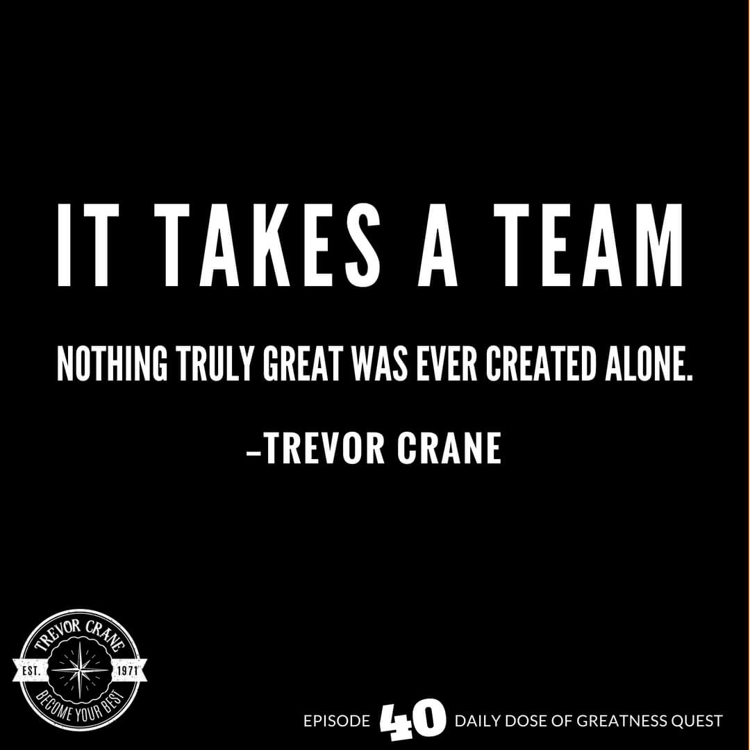 It takes a team. Nothing great was ever created alone.