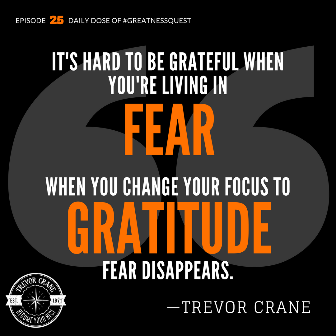 It's hard to be grateful when you're living in fear. When you change your focus to gratitude, fear disappears.