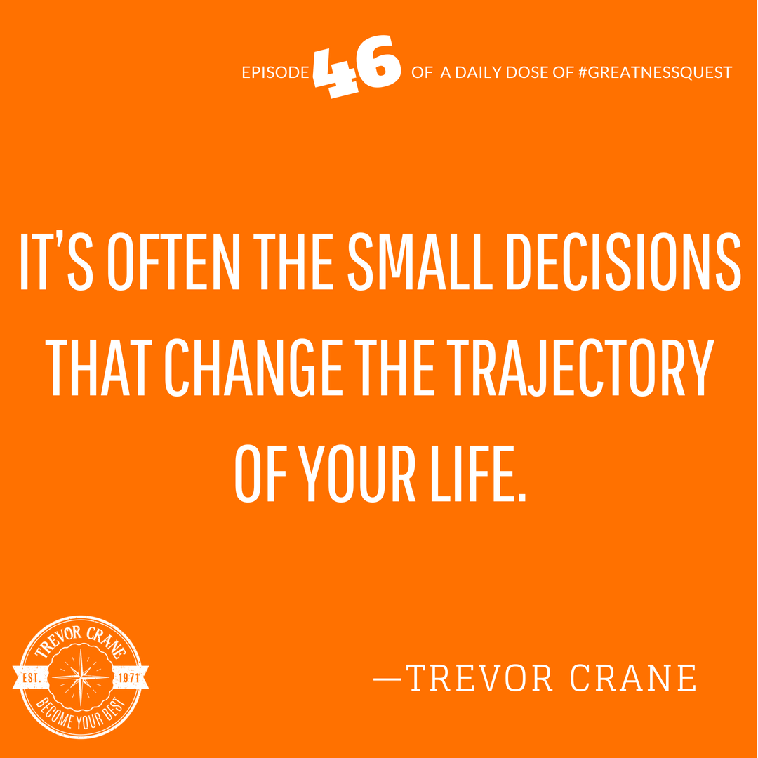 It's often the small decisions that change the trajectory of your life.