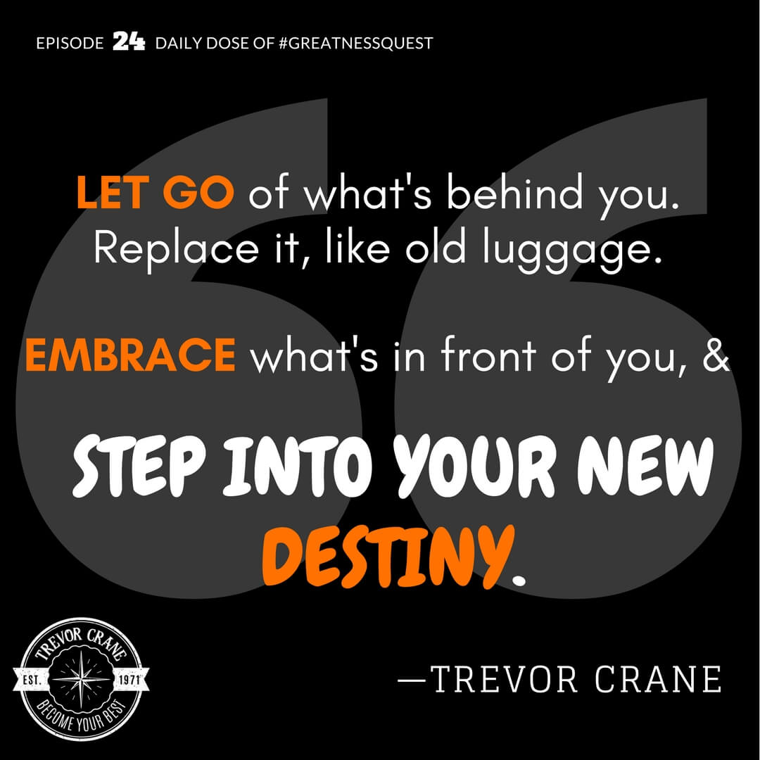 Let go of what's behind you. Replace it, like old luggage. Embrace what's in front of you and step into your new destiny.