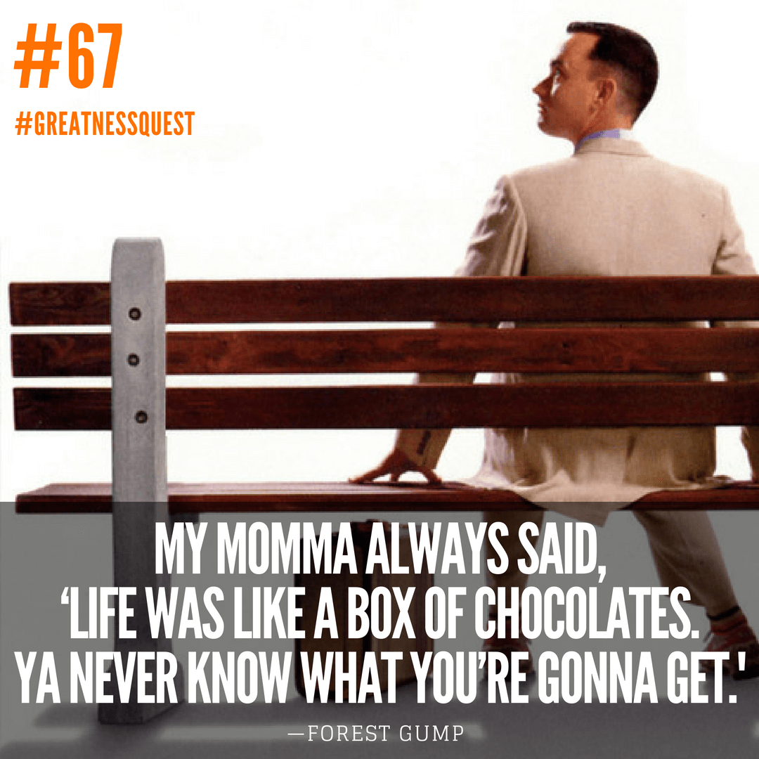 Life was like a box of chocolates. Ya never know what you're gonna get.