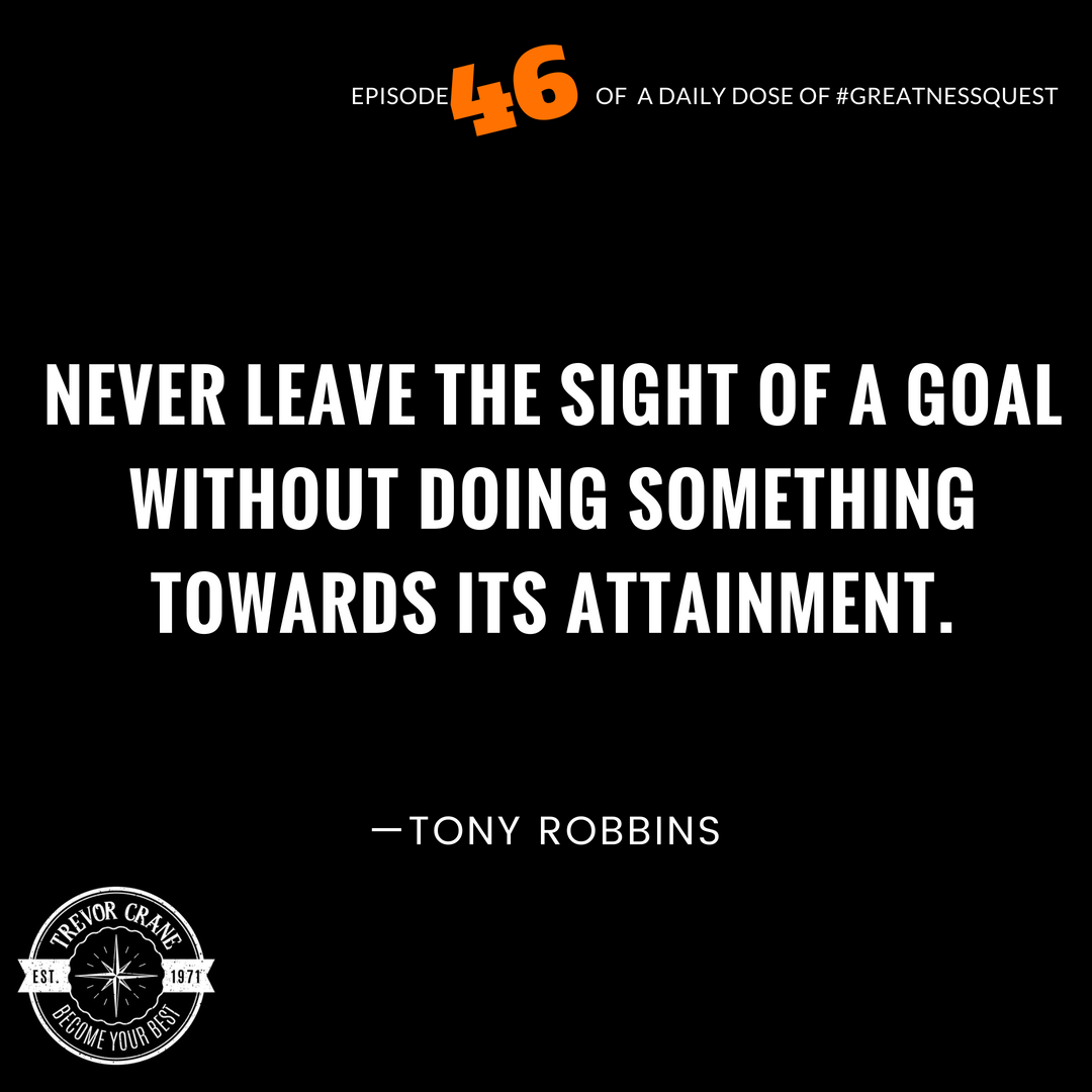 Never leave the sight of a goal without doing something towards its attainment.