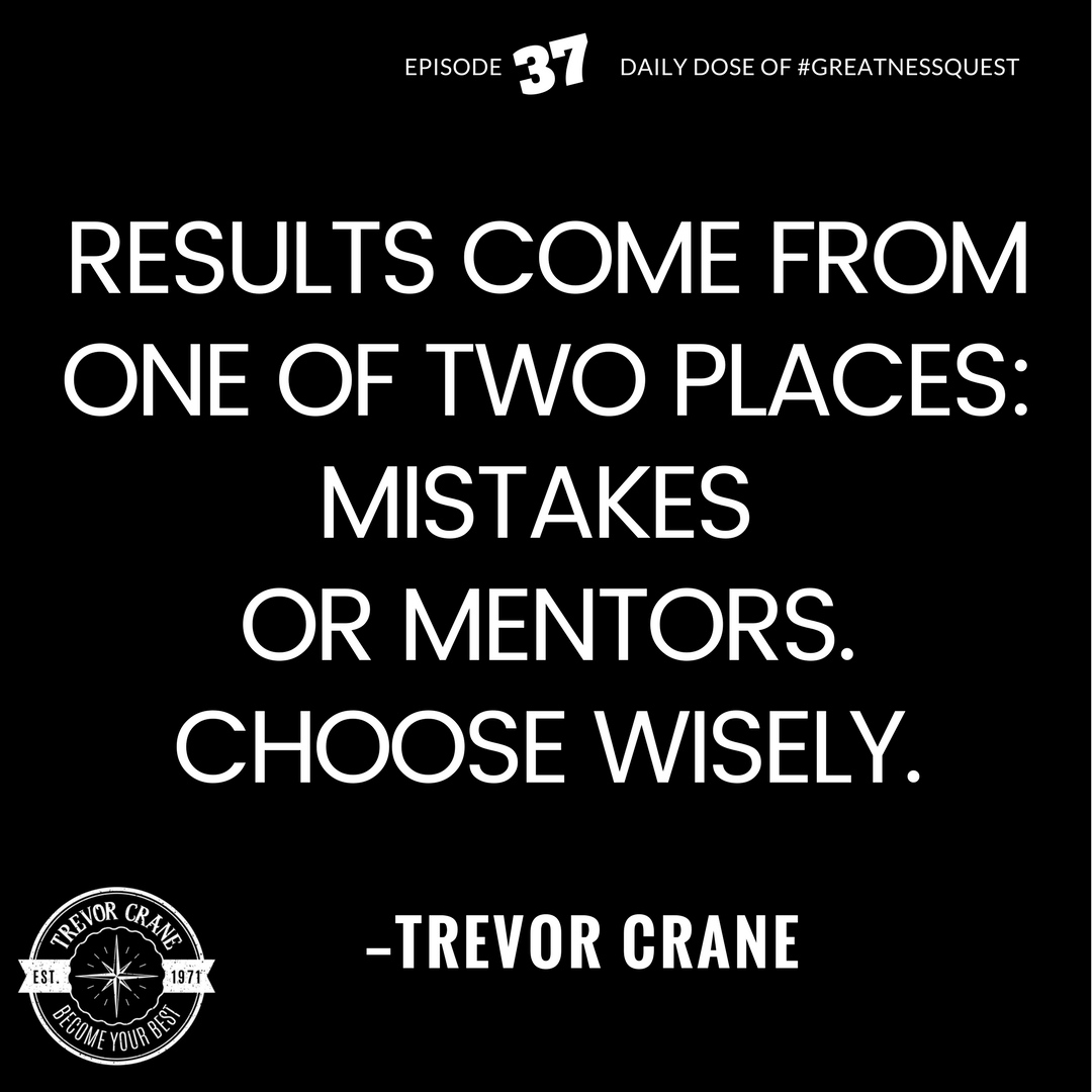 Results come from one of two places, mistakes or mentors. Choose wisely.