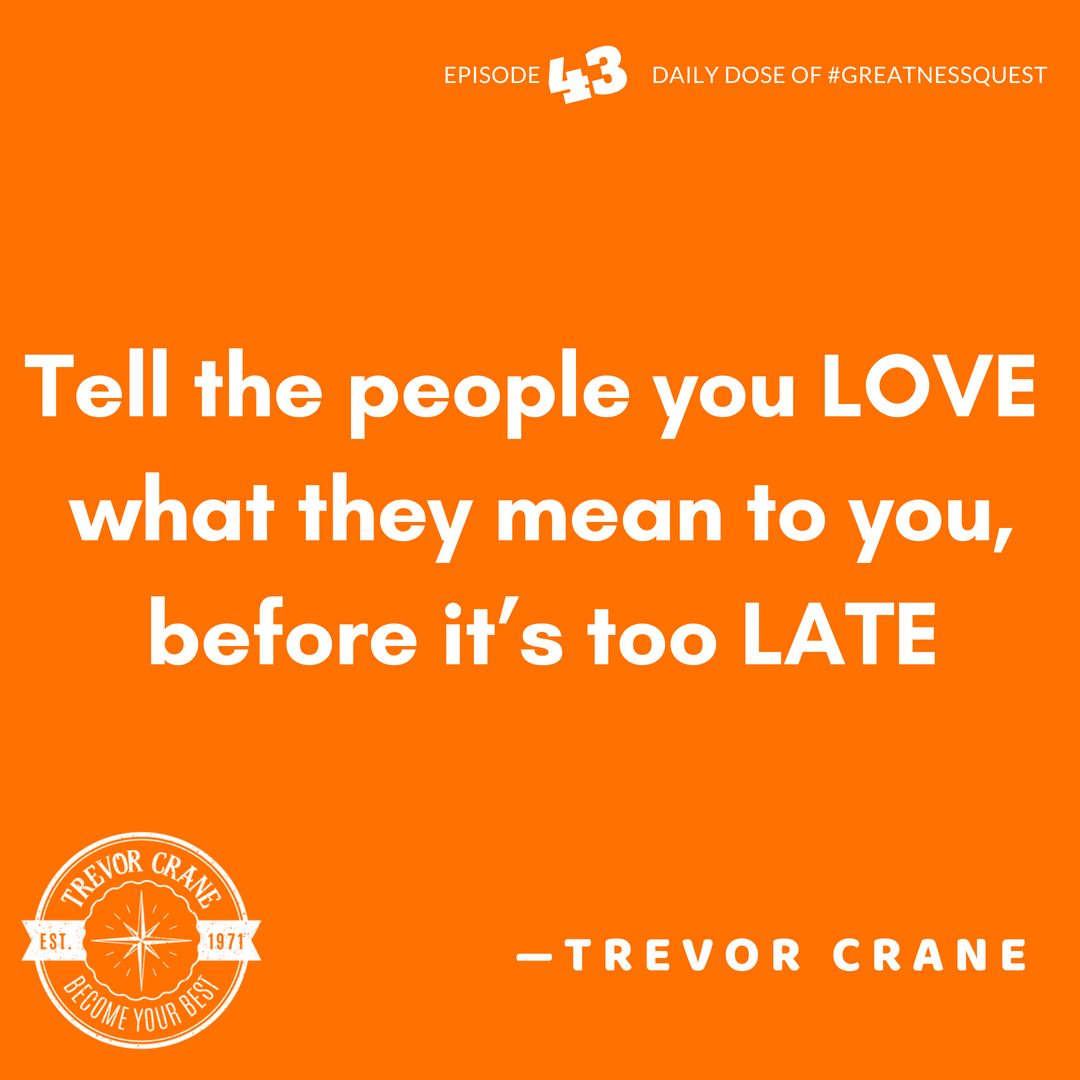 Tell the people you love what they mean to you, before it's too late.