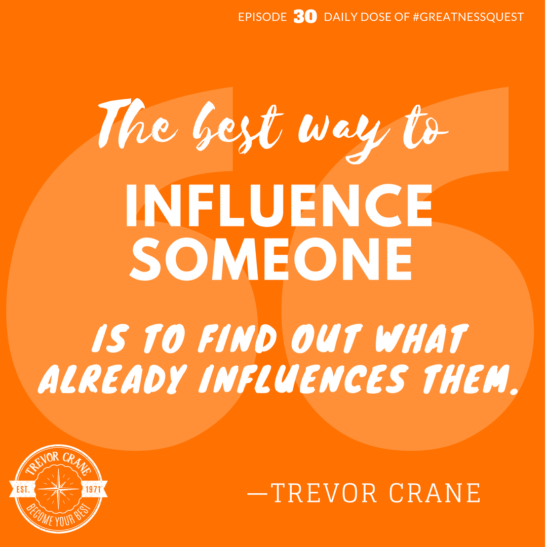 The best way to influence someone is to find out what already influences them.