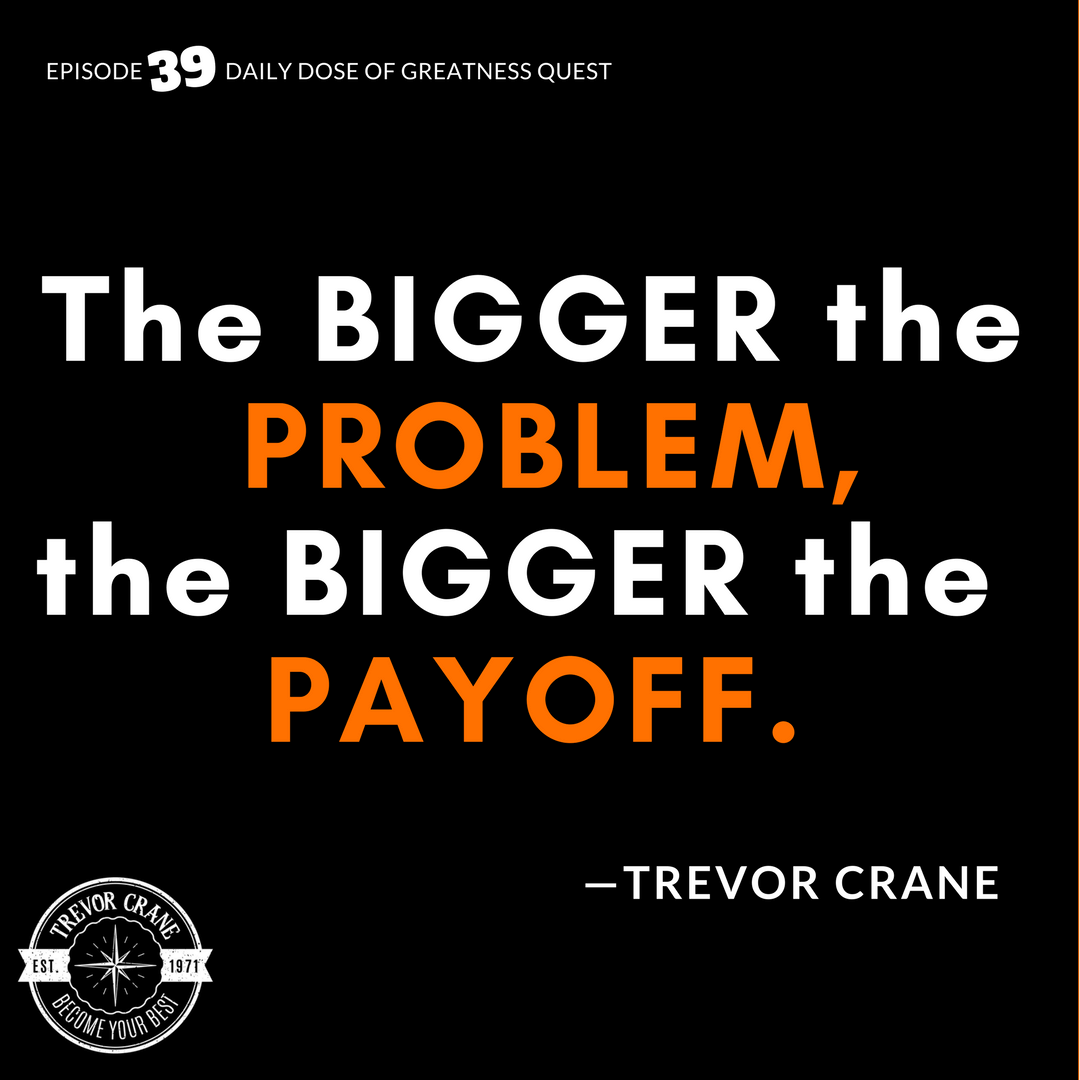 The bigger the problem, the bigger the payoff.