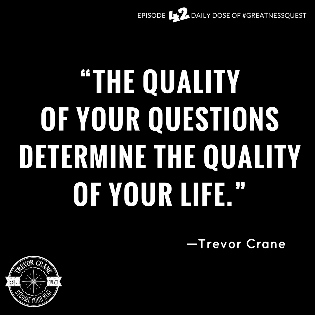 The quality of your questions determine the quality of your life.