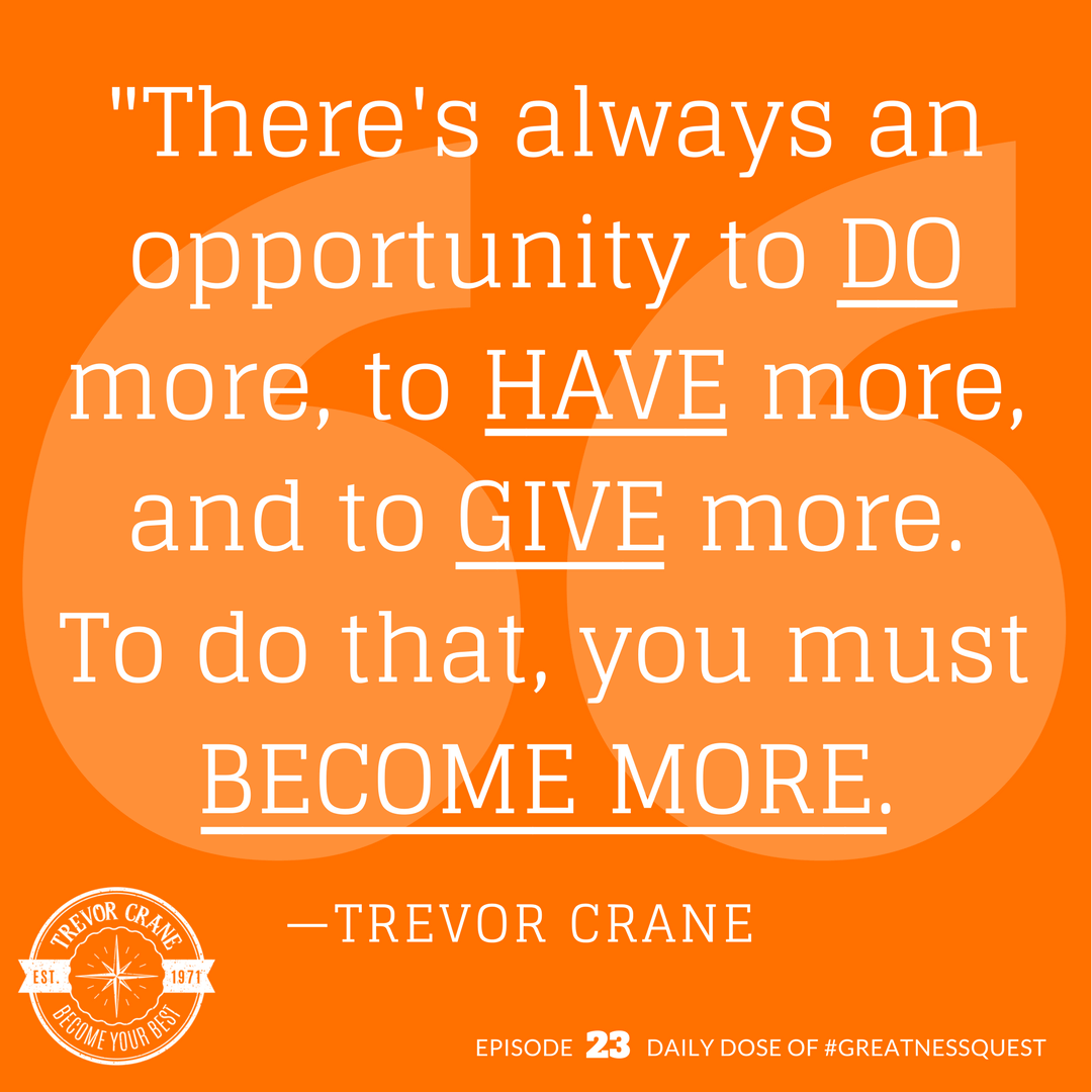 There's always an opportunity to do more, to have more and to give more. To do that, you must become more.