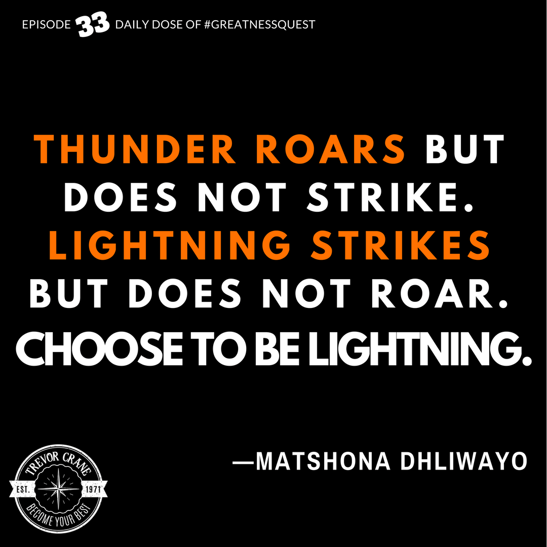 Thunder roars but does not strike. Lightning strikes but does not roar. Choose to be lightning.