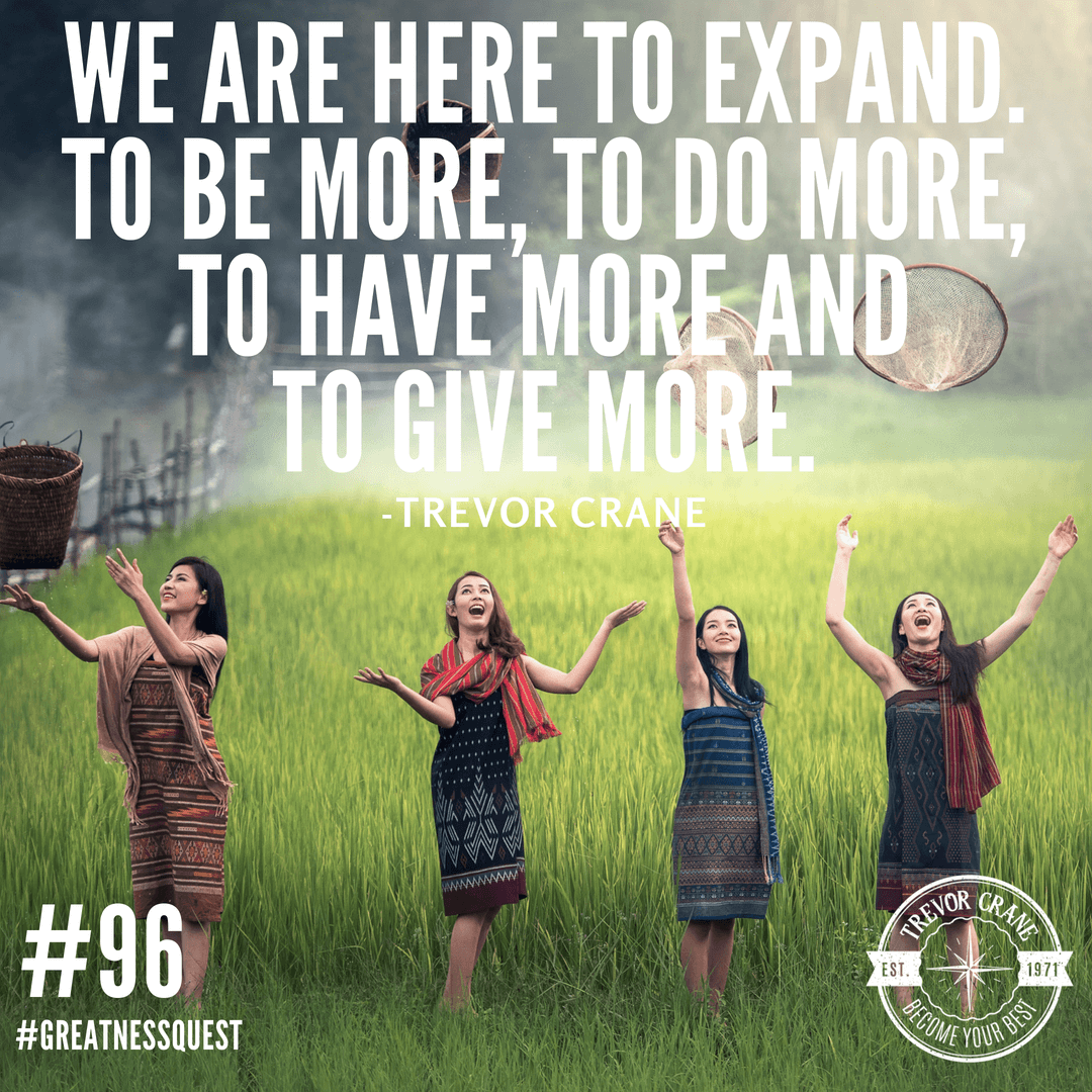 We are here to expand. To be more, to do more, to have more and to give more
