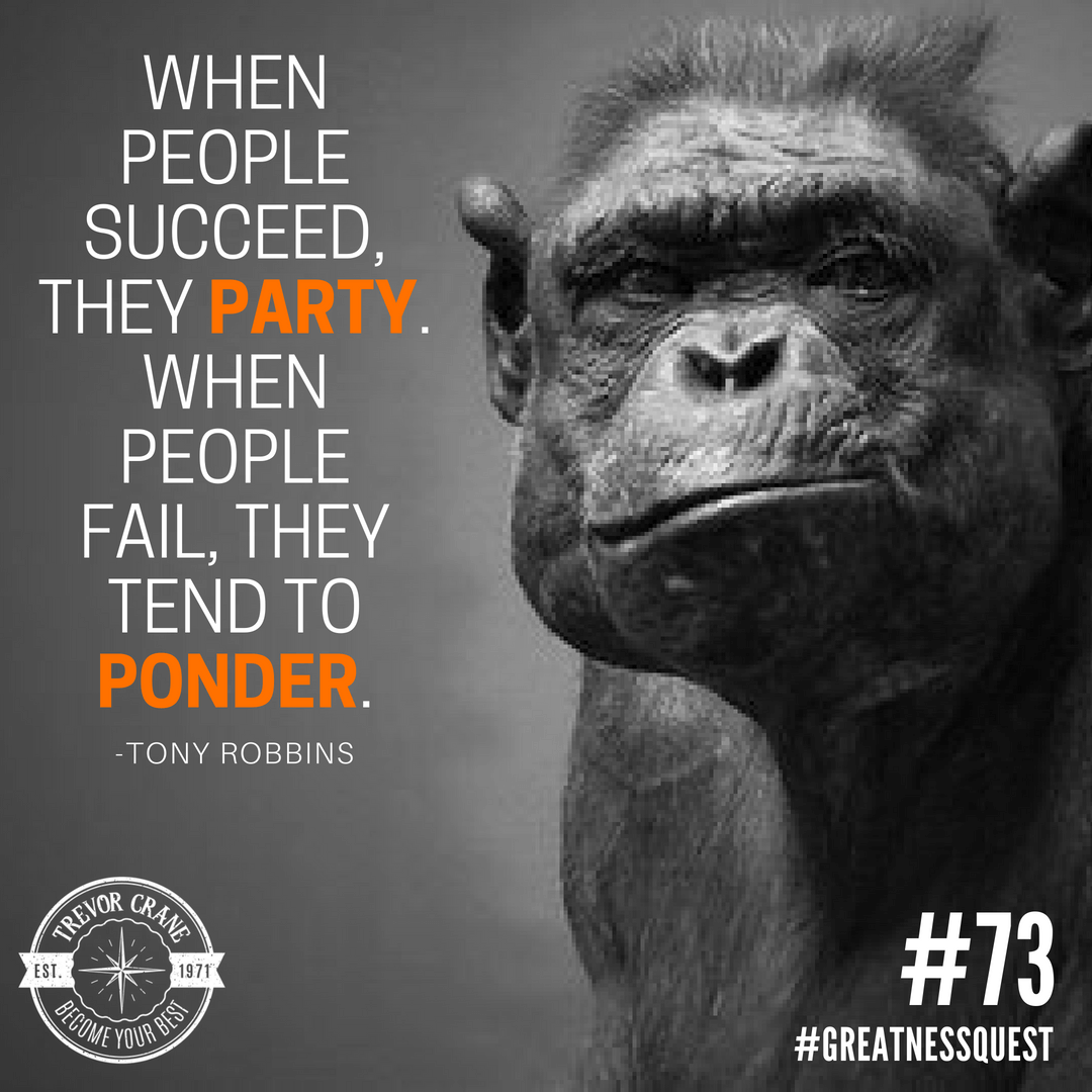 When people succeed, they tend to party. When they fail, they tend to ponder.