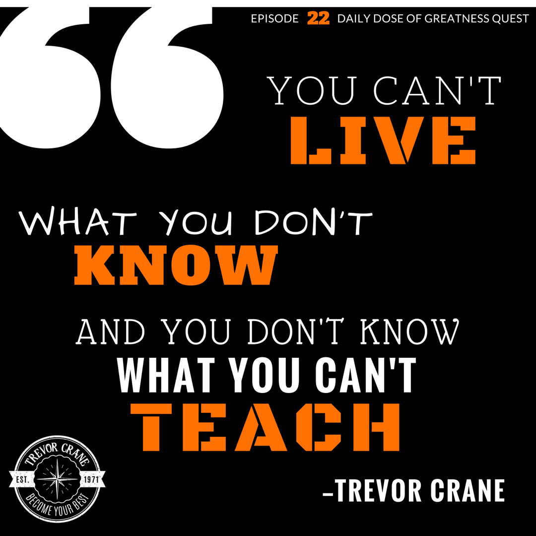 You can't live what you don't know. And you don't know what you can't teach.