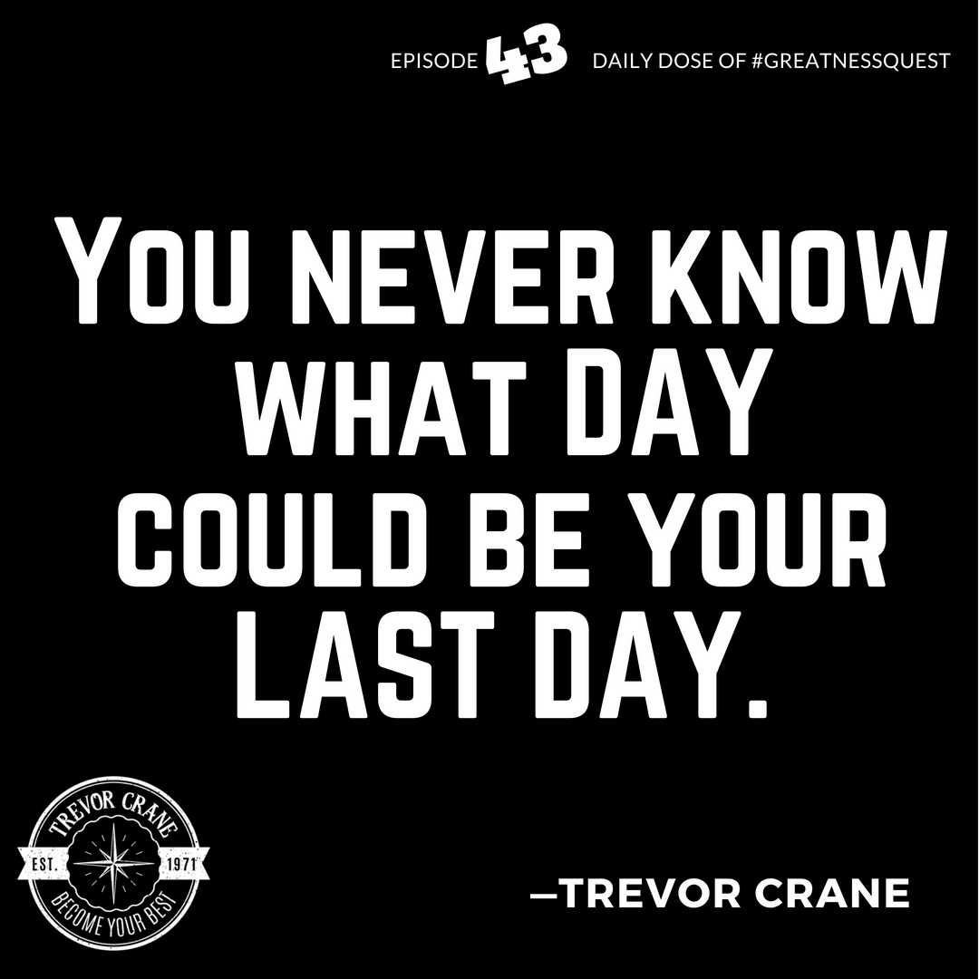 You never know what day could be your last day.