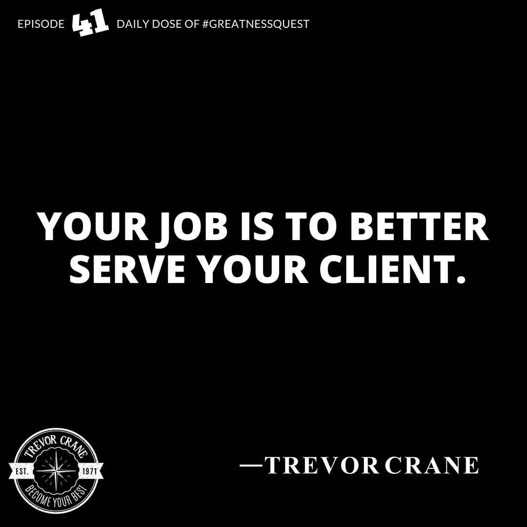 Your job is to better serve your client.