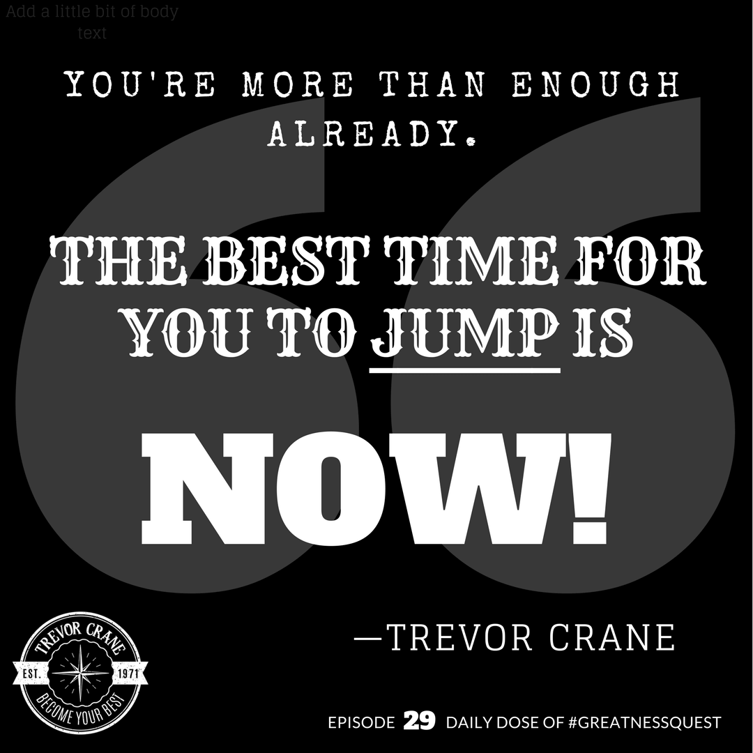 You're more than enough already. The best time for you to jump is now.