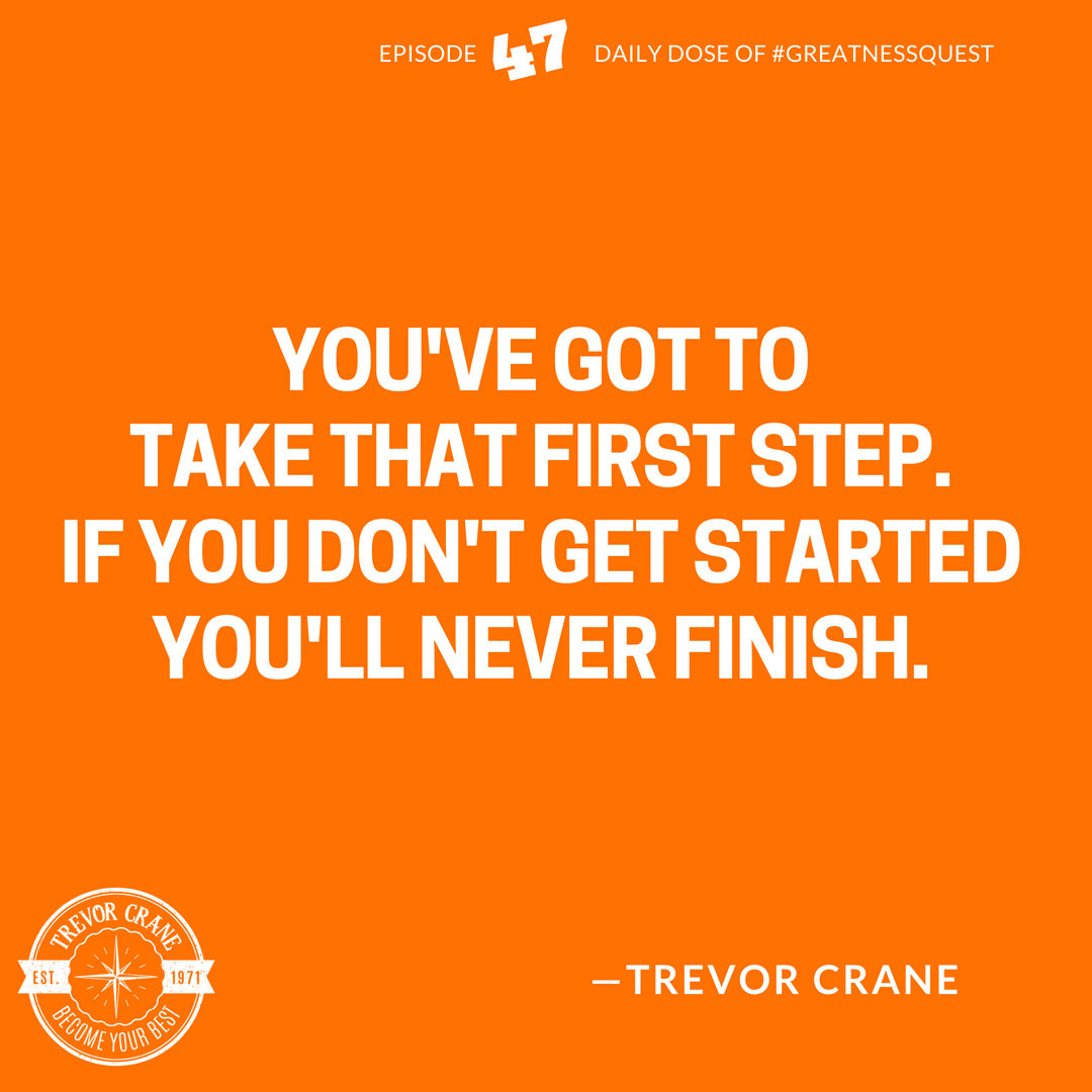 If you don't get started you'll never finish.